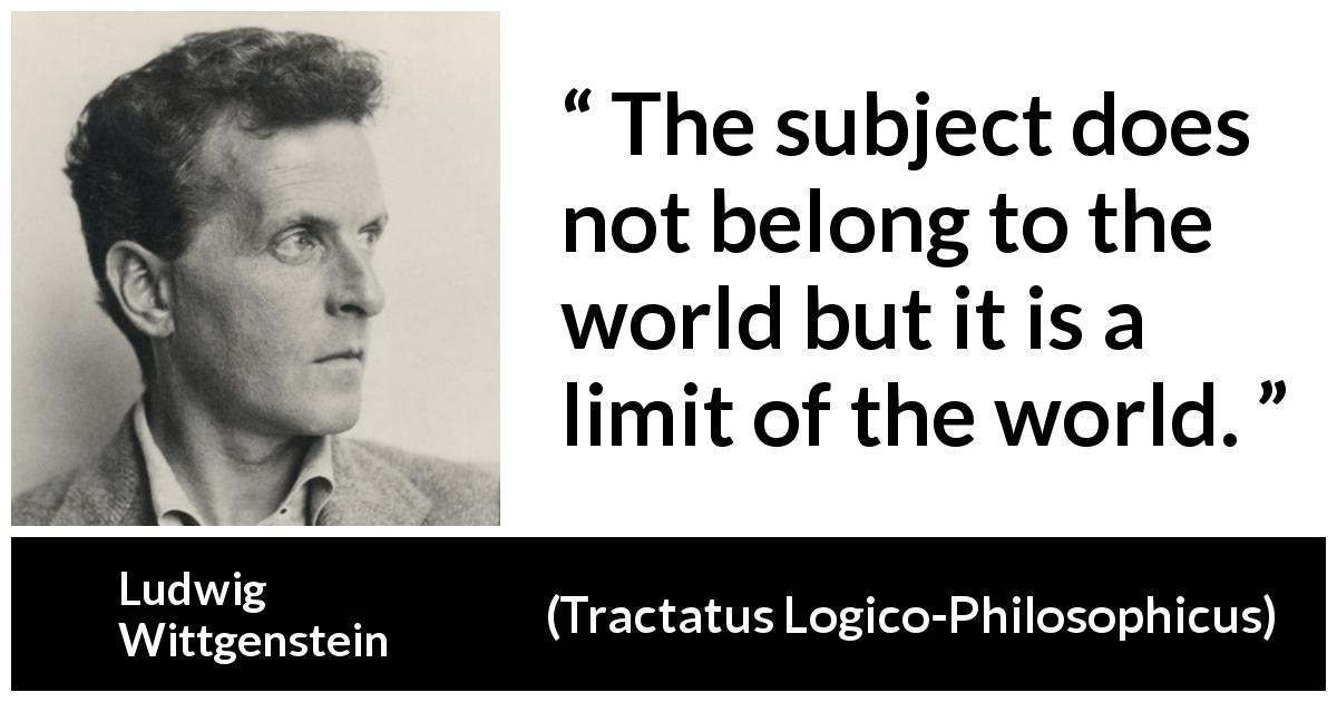 "Ludwig Wittgenstein about world (""Tractatus Logico-Philosophicus"", 1921) - The subject does not belong to the world but it is a limit of the world."