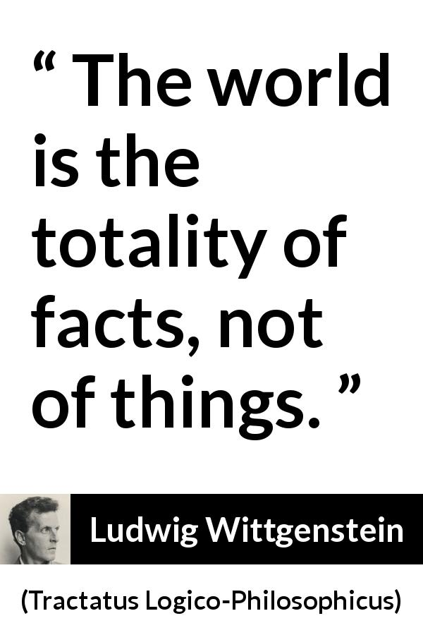 Ludwig Wittgenstein quote about world from Tractatus Logico-Philosophicus (1921) - The world is the totality of facts, not of things.