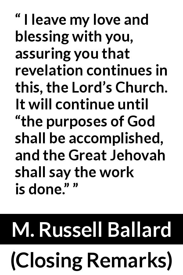 "M. Russell Ballard about God (""Closing Remarks"", April 2019) - I leave my love and blessing with you, assuring you that revelation continues in this, the Lord's Church. It will continue until ""the purposes of God shall be accomplished, and the Great Jehovah shall say the work is done."""