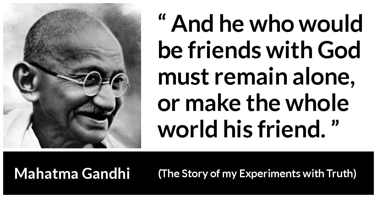 "Mahatma Gandhi about God (""The Story of my Experiments with Truth"", 1929) - And he who would be friends with God must remain alone, or make the whole world his friend."