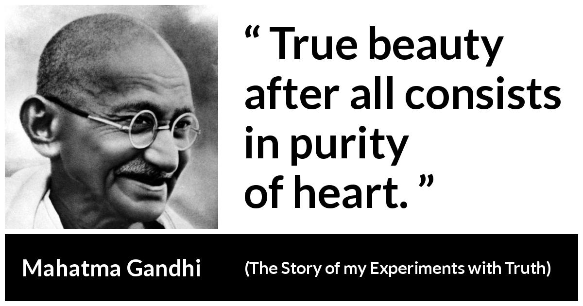 "Mahatma Gandhi about beauty (""The Story of my Experiments with Truth"", 1929) - True beauty after all consists in purity of heart."
