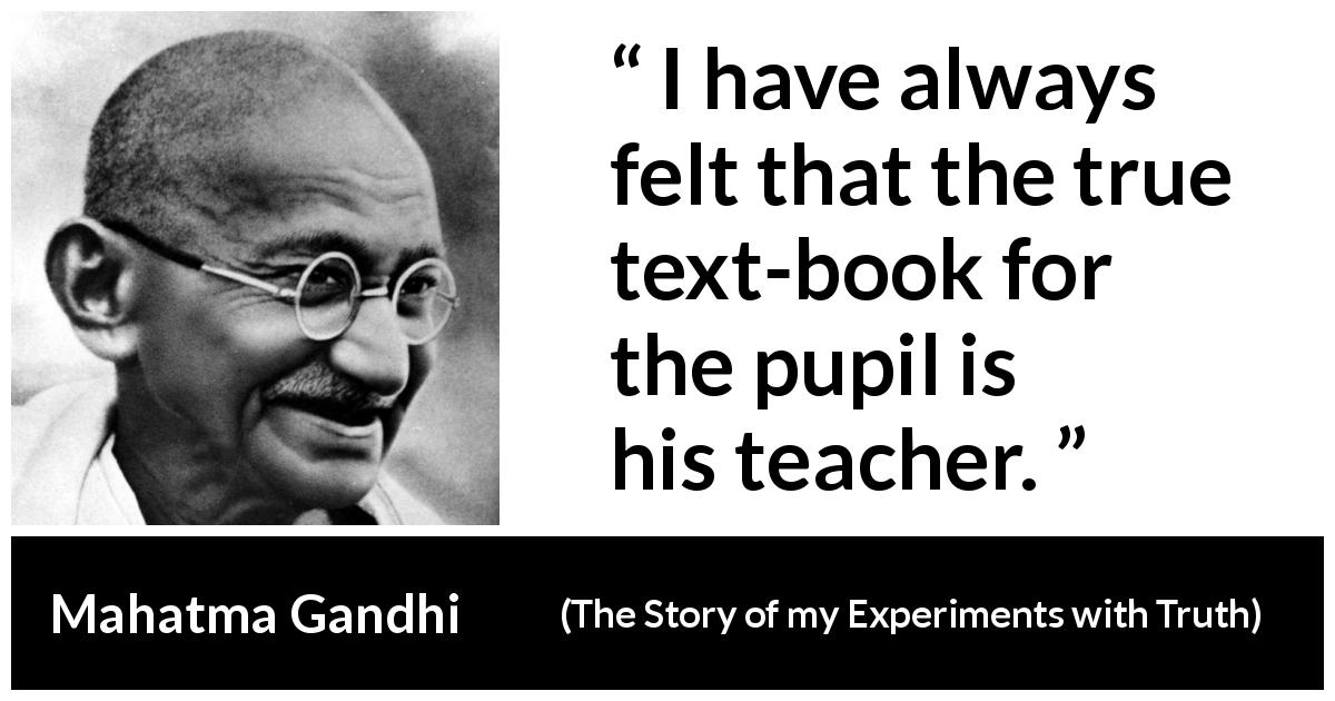 "Mahatma Gandhi about books (""The Story of my Experiments with Truth"", 1929) - I have always felt that the true text-book for the pupil is his teacher."