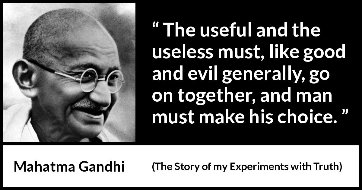 Mahatma Gandhi - The Story of my Experiments with Truth - The useful and the useless must, like good and evil generally, go on together, and man must make his choice.