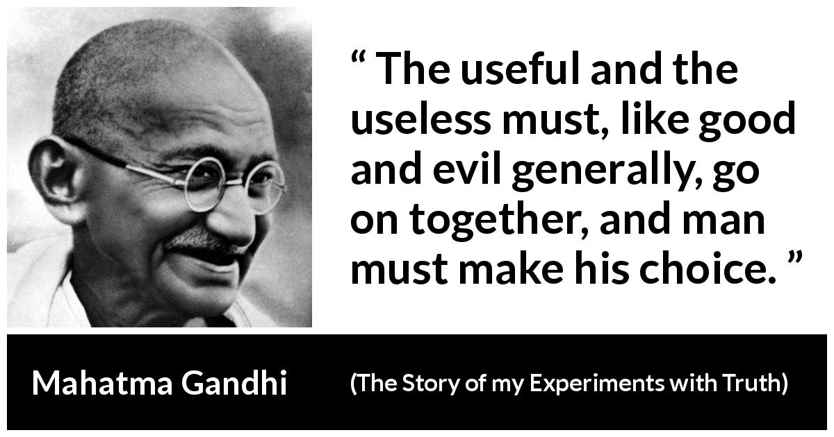 "Mahatma Gandhi about choice (""The Story of my Experiments with Truth"", 1929) - The useful and the useless must, like good and evil generally, go on together, and man must make his choice."