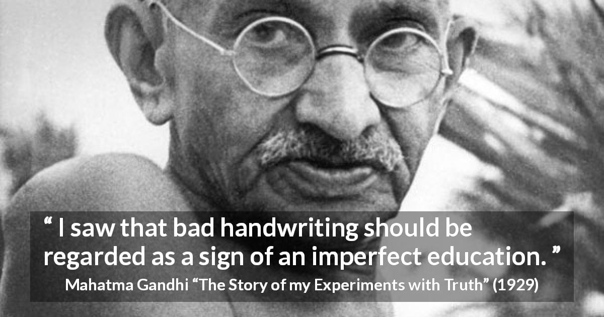"Mahatma Gandhi about education (""The Story of my Experiments with Truth"", 1929) - I saw that bad handwriting should be regarded as a sign of an imperfect education."
