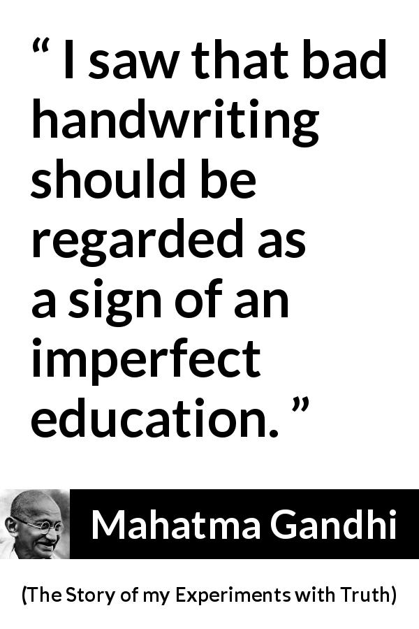Mahatma Gandhi - The Story of my Experiments with Truth - I saw that bad handwriting should be regarded as a sign of an imperfect education.