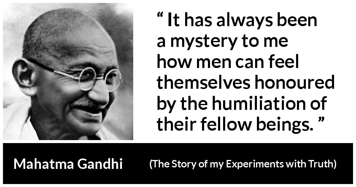 Mahatma Gandhi - The Story of my Experiments with Truth - It has always been a mystery to me how men can feel themselves honoured by the humiliation of their fellow beings.