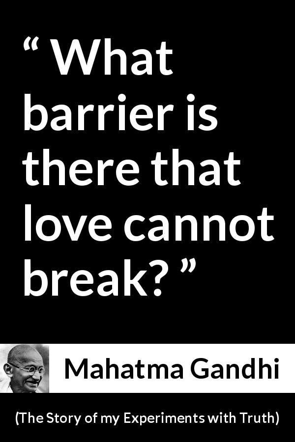 Mahatma Gandhi quote about love from The Story of my Experiments with Truth (1929) - What barrier is there that love cannot break?