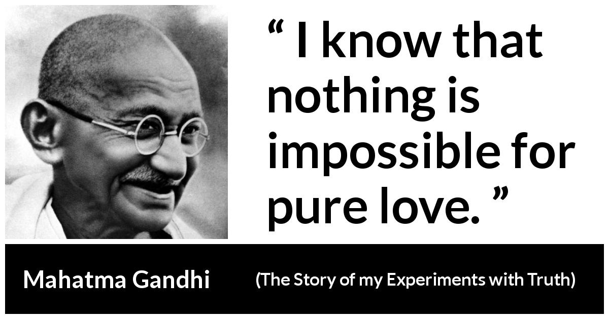 Mahatma Gandhi - The Story of my Experiments with Truth - I know that nothing is impossible for pure love.