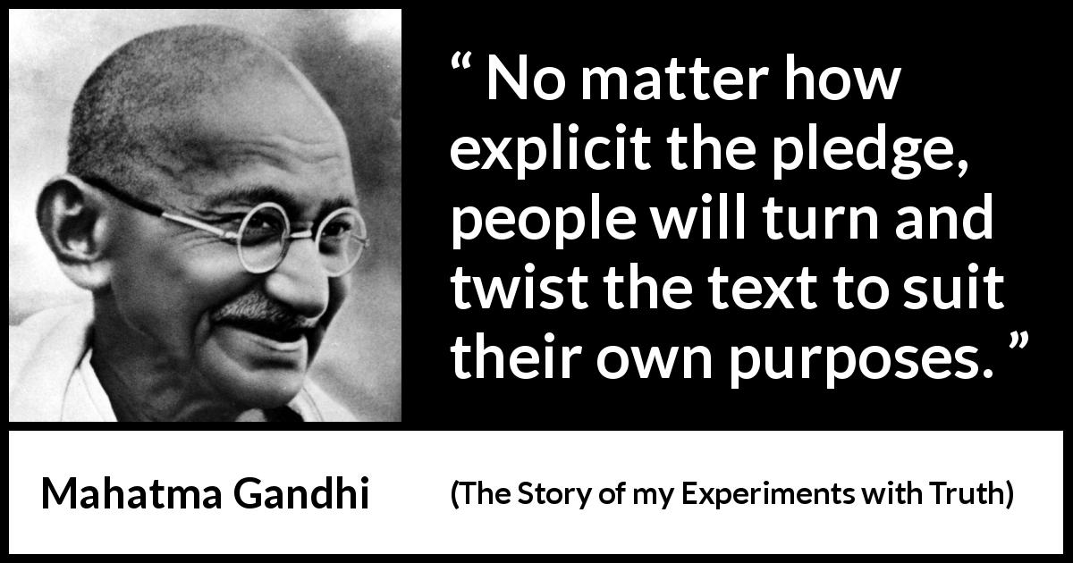 "Mahatma Gandhi about meaning (""The Story of my Experiments with Truth"", 1929) - No matter how explicit the pledge, people will turn and twist the text to suit their own purposes."