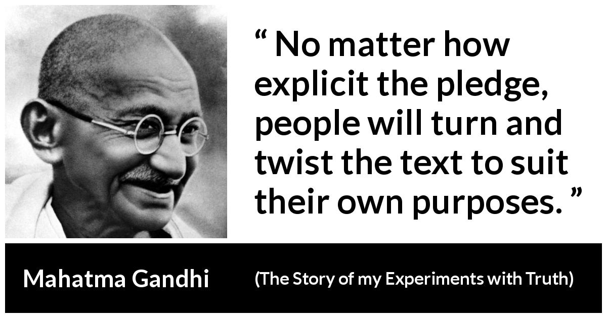 Mahatma Gandhi quote about meaning from The Story of my Experiments with Truth (1929) - No matter how explicit the pledge, people will turn and twist the text to suit their own purposes.