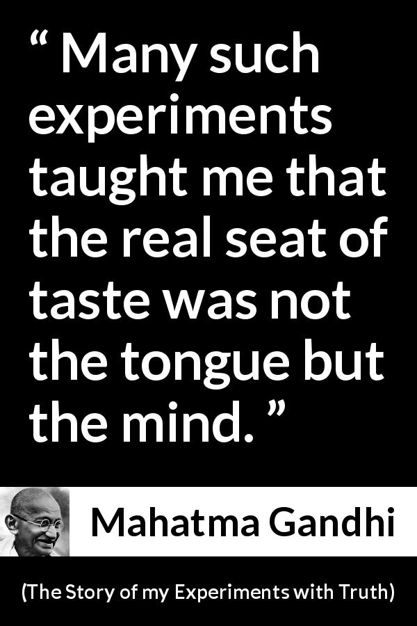 "Mahatma Gandhi about mind (""The Story of my Experiments with Truth"", 1929) - Many such experiments taught me that the real seat of taste was not the tongue but the mind."