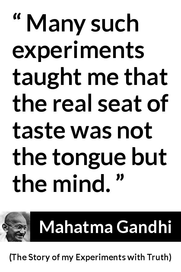 Mahatma Gandhi - The Story of my Experiments with Truth - Many such experiments taught me that the real seat of taste was not the tongue but the mind.