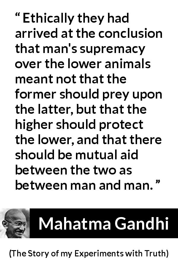 "Mahatma Gandhi about protection (""The Story of my Experiments with Truth"", 1929) - Ethically they had arrived at the conclusion that man's supremacy over the lower animals meant not that the former should prey upon the latter, but that the higher should protect the lower, and that there should be mutual aid between the two as between man and man."