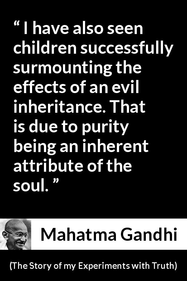 Mahatma Gandhi quote about purity from The Story of my Experiments with Truth (1929) - I have also seen children successfully surmounting the effects of an evil inheritance. That is due to purity being an inherent attribute of the soul.