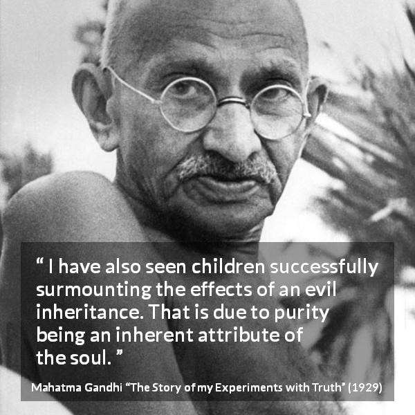 "Mahatma Gandhi about purity (""The Story of my Experiments with Truth"", 1929) - I have also seen children successfully surmounting the effects of an evil inheritance. That is due to purity being an inherent attribute of the soul."