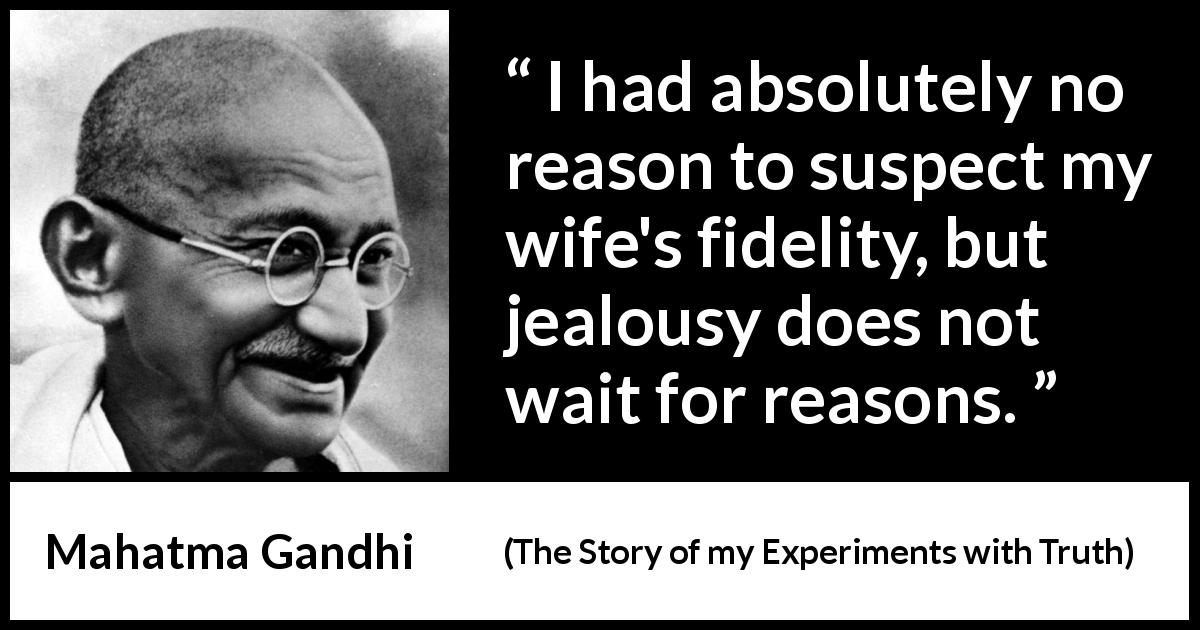 Mahatma Gandhi quote about reason from The Story of my Experiments with Truth (1929) - I had absolutely no reason to suspect my wife's fidelity, but jealousy does not wait for reasons.