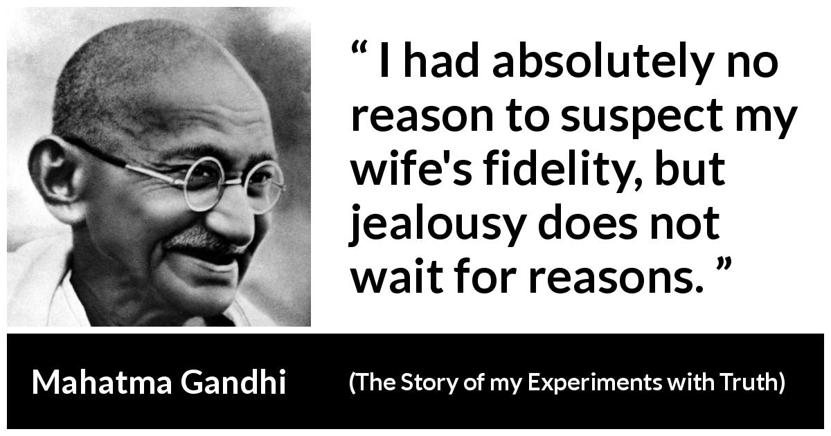 "Mahatma Gandhi about reason (""The Story of my Experiments with Truth"", 1929) - I had absolutely no reason to suspect my wife's fidelity, but jealousy does not wait for reasons."