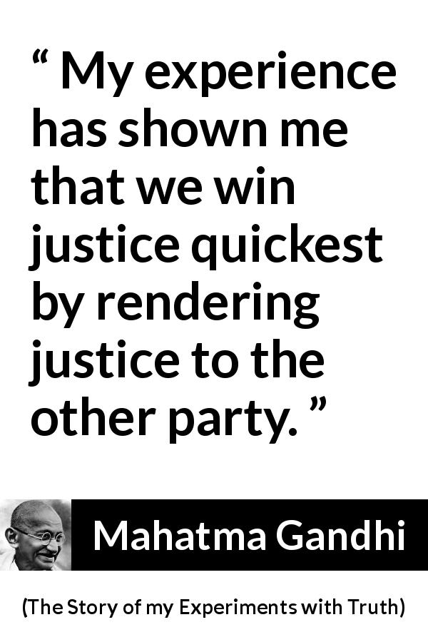 "Mahatma Gandhi about reciprocity (""The Story of my Experiments with Truth"", 1929) - My experience has shown me that we win justice quickest by rendering justice to the other party."
