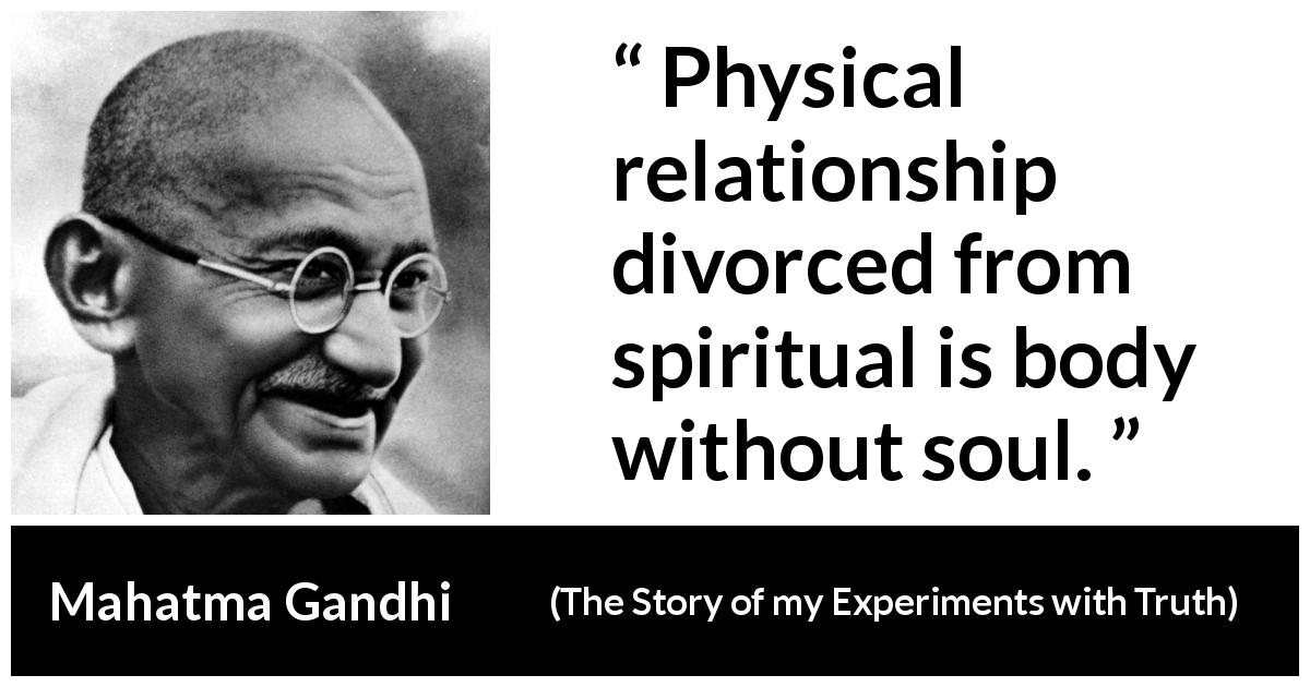 Mahatma Gandhi - The Story of my Experiments with Truth - Physical relationship divorced from spiritual is body without soul.