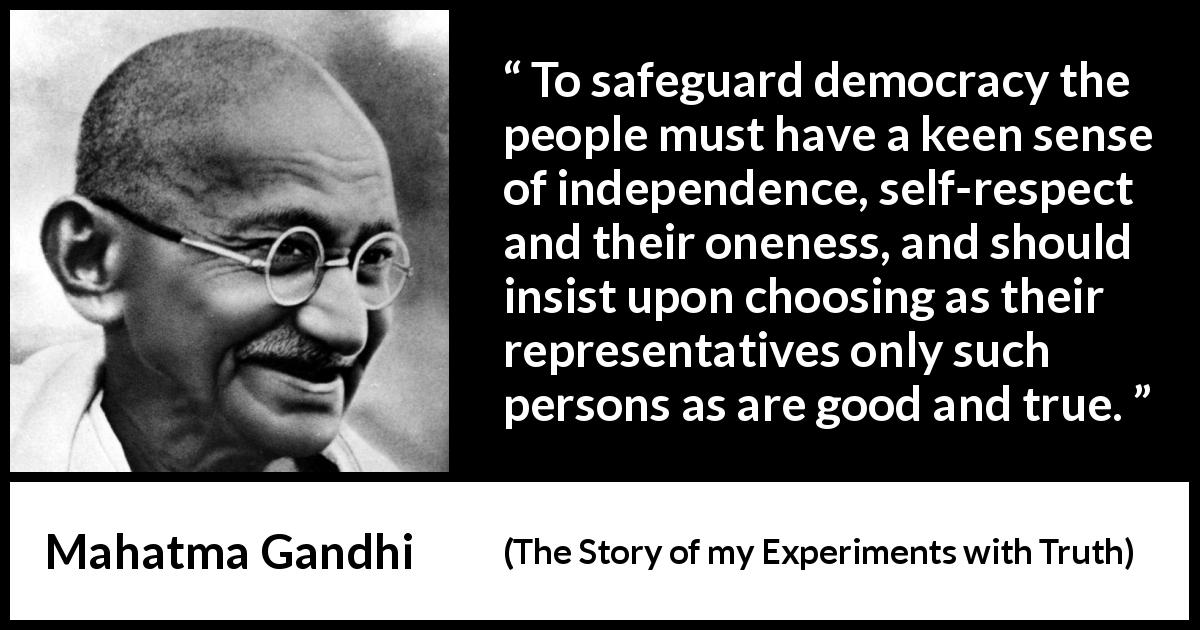 Mahatma Gandhi quote about respect from The Story of my Experiments with Truth (1929) - To safeguard democracy the people must have a keen sense of independence, self-respect and their oneness, and should insist upon choosing as their representatives only such persons as are good and true.