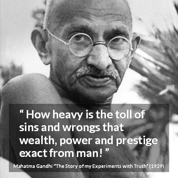 "Mahatma Gandhi about sin (""The Story of my Experiments with Truth"", 1929) - How heavy is the toll of sins and wrongs that wealth, power and prestige exact from man!"