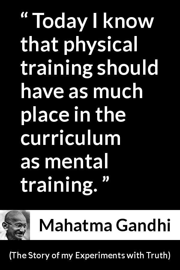 Mahatma Gandhi - The Story of my Experiments with Truth - Today I know that physical training should have as much place in the curriculum as mental training.