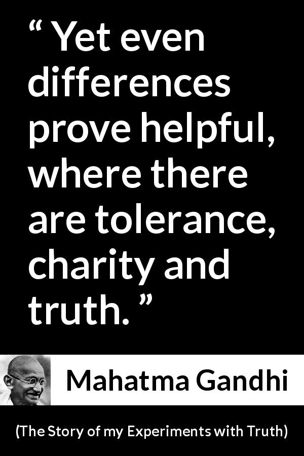 Mahatma Gandhi - The Story of my Experiments with Truth - Yet even differences prove helpful, where there are tolerance, charity and truth.