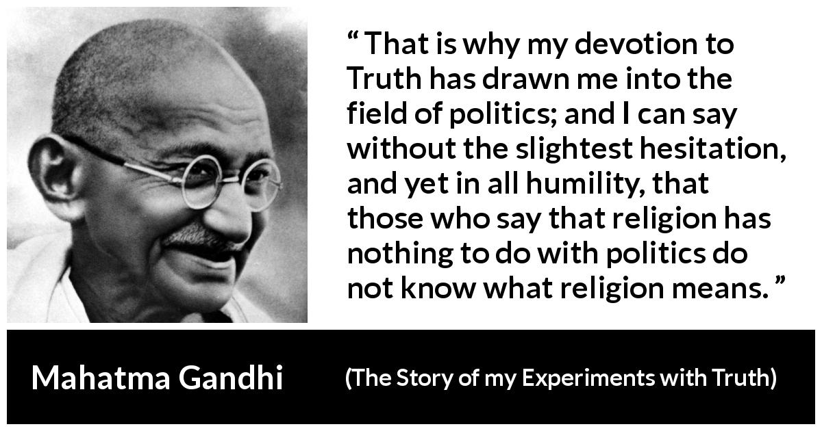 "Mahatma Gandhi about truth (""The Story of my Experiments with Truth"", 1929) - That is why my devotion to Truth has drawn me into the field of politics; and I can say without the slightest hesitation, and yet in all humility, that those who say that religion has nothing to do with politics do not know what religion means."
