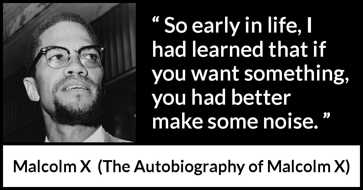 "Malcolm X about action (""The Autobiography of Malcolm X"", 1965) - So early in life, I had learned that if you want something, you had better make some noise."