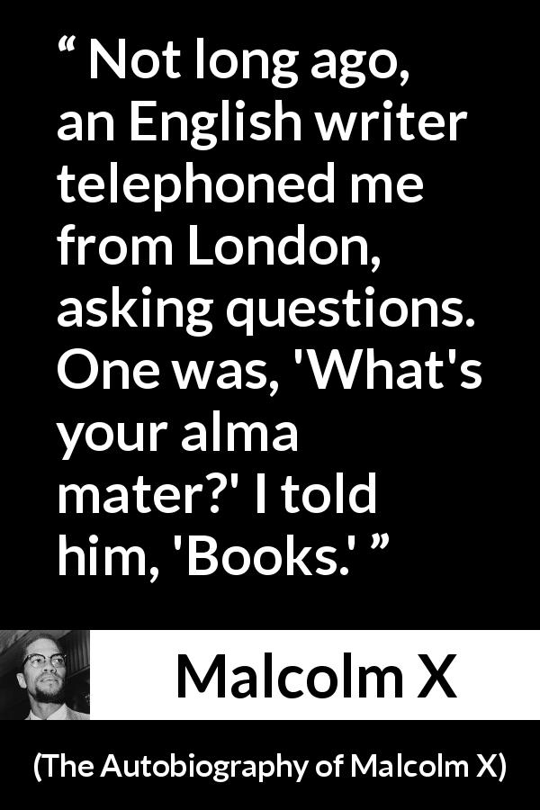 "Malcolm X about books (""The Autobiography of Malcolm X"", 1965) - Not long ago, an English writer telephoned me from London, asking questions. One was, 'What's your alma mater?' I told him, 'Books.'"