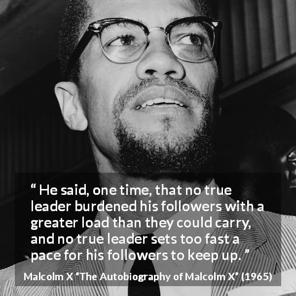 "Malcolm X about burden (""The Autobiography of Malcolm X"", 1965) - He said, one time, that no true leader burdened his followers with a greater load than they could carry, and no true leader sets too fast a pace for his followers to keep up."