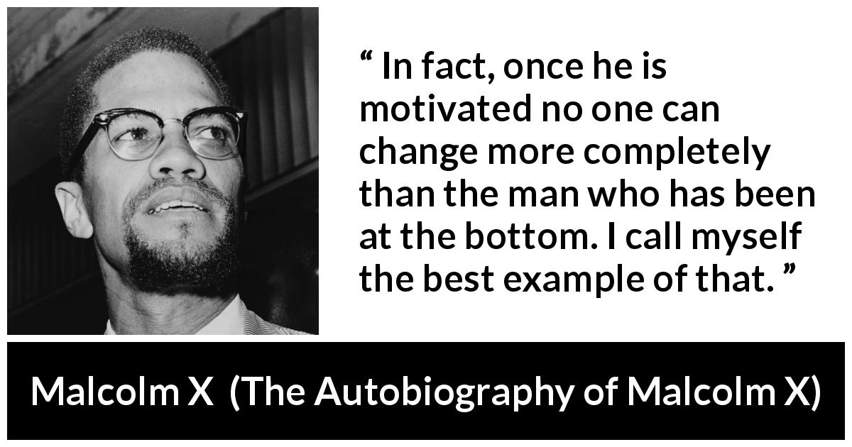 "Malcolm X about change (""The Autobiography of Malcolm X"", 1965) - In fact, once he is motivated no one can change more completely than the man who has been at the bottom. I call myself the best example of that."