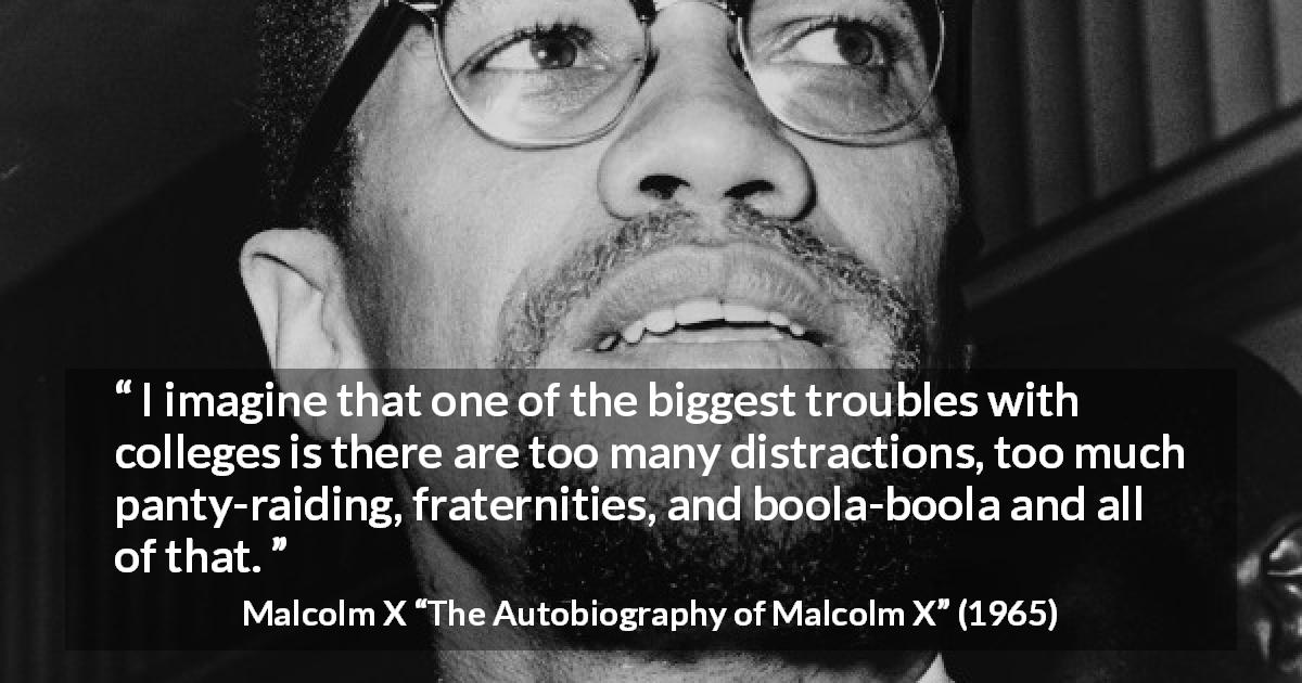 "Malcolm X about education (""The Autobiography of Malcolm X"", 1965) - I imagine that one of the biggest troubles with colleges is there are too many distractions, too much panty-raiding, fraternities, and boola-boola and all of that."