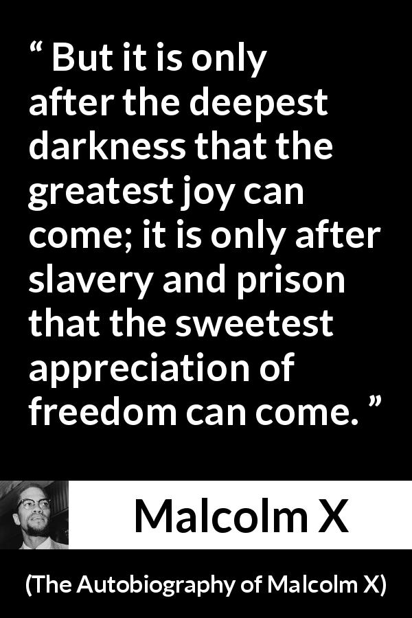 "Malcolm X about freedom (""The Autobiography of Malcolm X"", 1965) - But it is only after the deepest darkness that the greatest joy can come; it is only after slavery and prison that the sweetest appreciation of freedom can come."