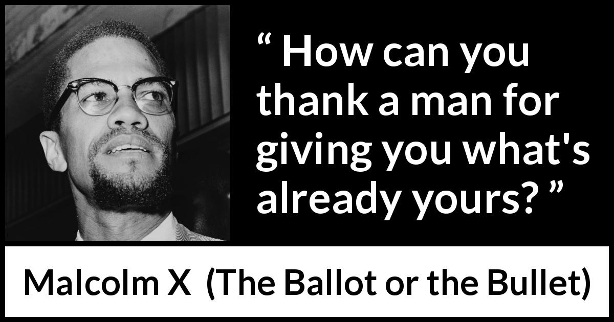 "Malcolm X about giving (""The Ballot or the Bullet"", April 3, 1964) - How can you thank a man for giving you what's already yours?"