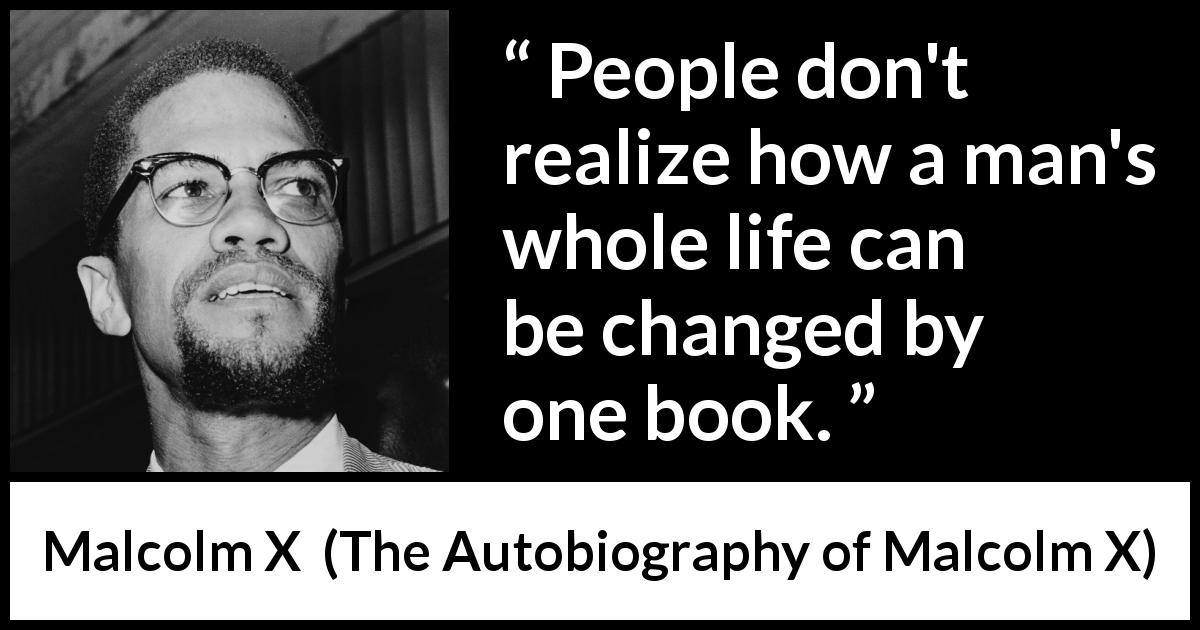 "Malcolm X about life (""The Autobiography of Malcolm X"", 1965) - People don't realize how a man's whole life can be changed by one book."