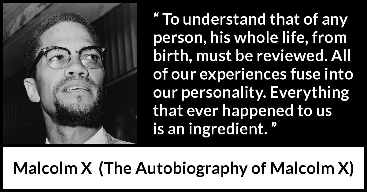 "Malcolm X about life (""The Autobiography of Malcolm X"", 1965) - To understand that of any person, his whole life, from birth, must be reviewed. All of our experiences fuse into our personality. Everything that ever happened to us is an ingredient."