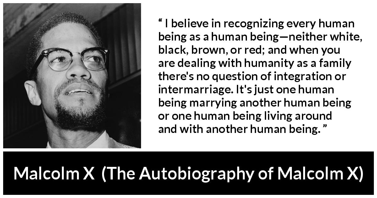 "Malcolm X about marriage (""The Autobiography of Malcolm X"", 1965) - I believe in recognizing every human being as a human being—neither white, black, brown, or red; and when you are dealing with humanity as a family there's no question of integration or intermarriage. It's just one human being marrying another human being or one human being living around and with another human being."