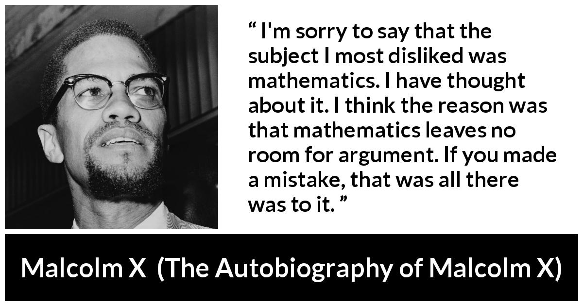 "Malcolm X about mistake (""The Autobiography of Malcolm X"", 1965) - I'm sorry to say that the subject I most disliked was mathematics. I have thought about it. I think the reason was that mathematics leaves no room for argument. If you made a mistake, that was all there was to it."
