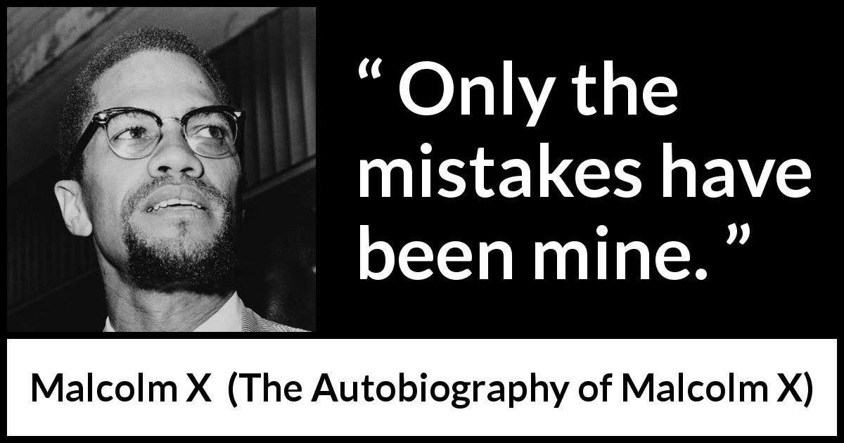 "Malcolm X about responsibility (""The Autobiography of Malcolm X"", 1965) - Only the mistakes have been mine."