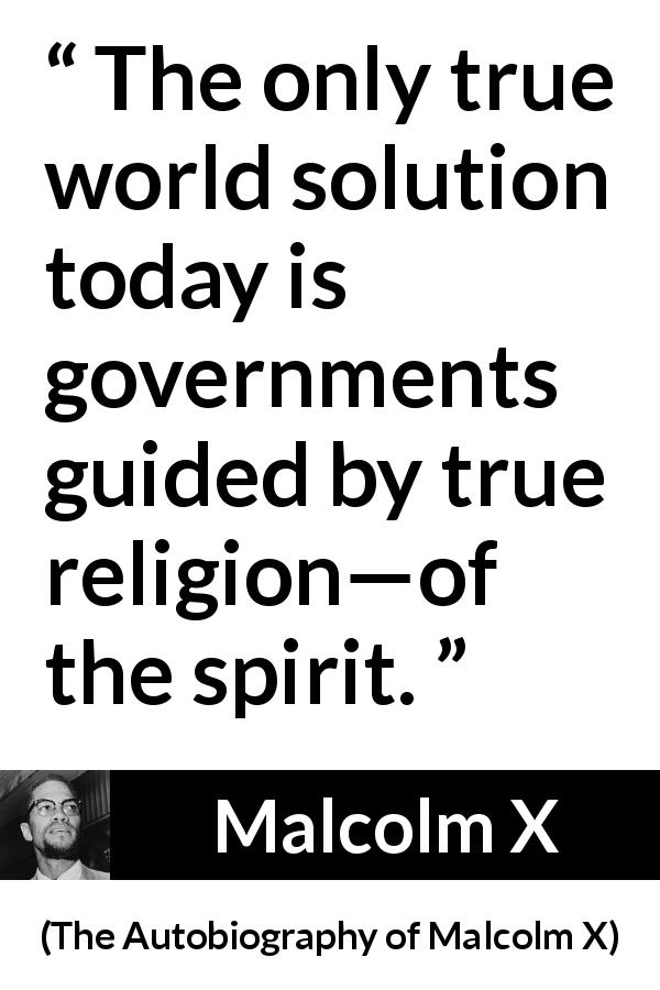 "Malcolm X about spirit (""The Autobiography of Malcolm X"", 1965) - The only true world solution today is governments guided by true religion—of the spirit."
