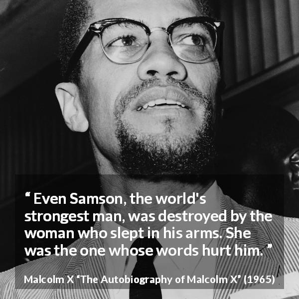 "Malcolm X about strength (""The Autobiography of Malcolm X"", 1965) - Even Samson, the world's strongest man, was destroyed by the woman who slept in his arms. She was the one whose words hurt him."