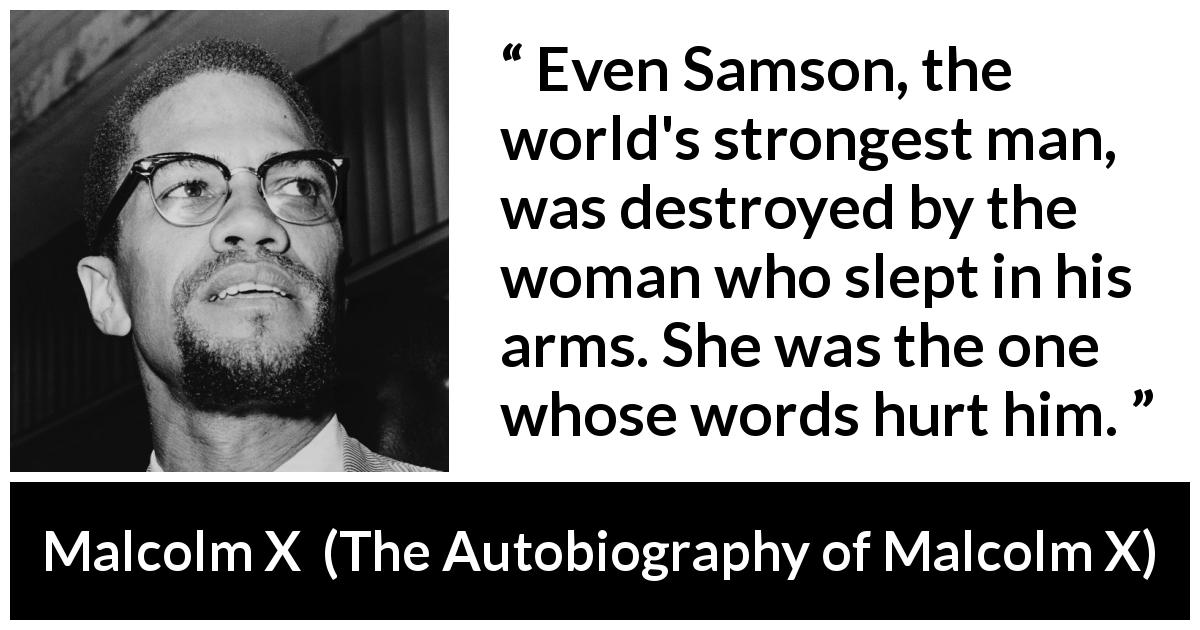 Malcolm X - The Autobiography of Malcolm X - Even Samson, the world's strongest man, was destroyed by the woman who slept in his arms. She was the one whose words hurt him.