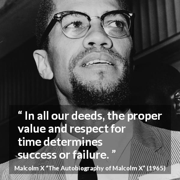 "Malcolm X about success (""The Autobiography of Malcolm X"", 1965) - In all our deeds, the proper value and respect for time determines success or failure."