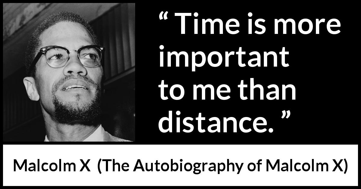 "Malcolm X about time (""The Autobiography of Malcolm X"", 1965) - Time is more important to me than distance."