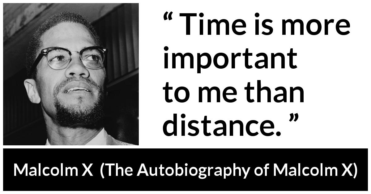 Malcolm X - The Autobiography of Malcolm X - Time is more important to me than distance.