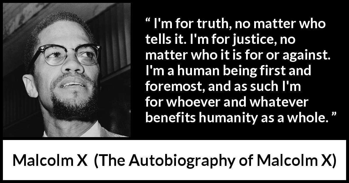 Malcolm X - The Autobiography of Malcolm X - I'm for truth, no matter who tells it. I'm for justice, no matter who it is for or against. I'm a human being first and foremost, and as such I'm for whoever and whatever benefits humanity as a whole.