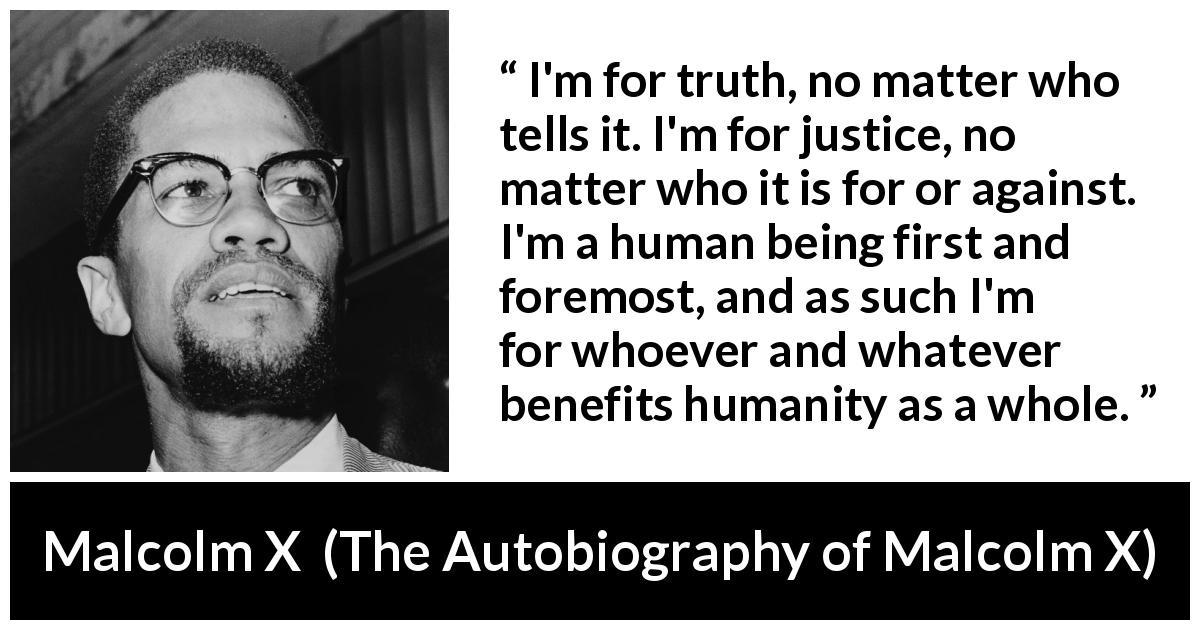 Malcolm X quote about truth from The Autobiography of Malcolm X (1965) - I'm for truth, no matter who tells it. I'm for justice, no matter who it is for or against. I'm a human being first and foremost, and as such I'm for whoever and whatever benefits humanity as a whole.