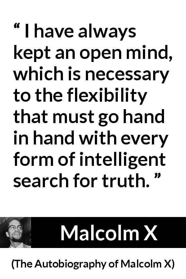 "Malcolm X about truth (""The Autobiography of Malcolm X"", 1965) - I have always kept an open mind, which is necessary to the flexibility that must go hand in hand with every form of intelligent search for truth."